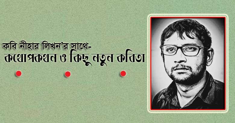 কবি নীহার লিখন'র সাথে কথোপকথন, ও কিছু নতুন কবিতা